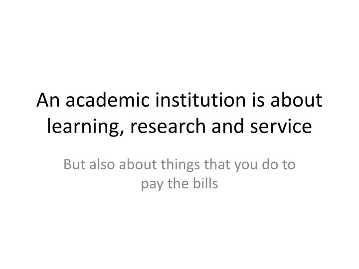 An academic institution is about learning, research and service
