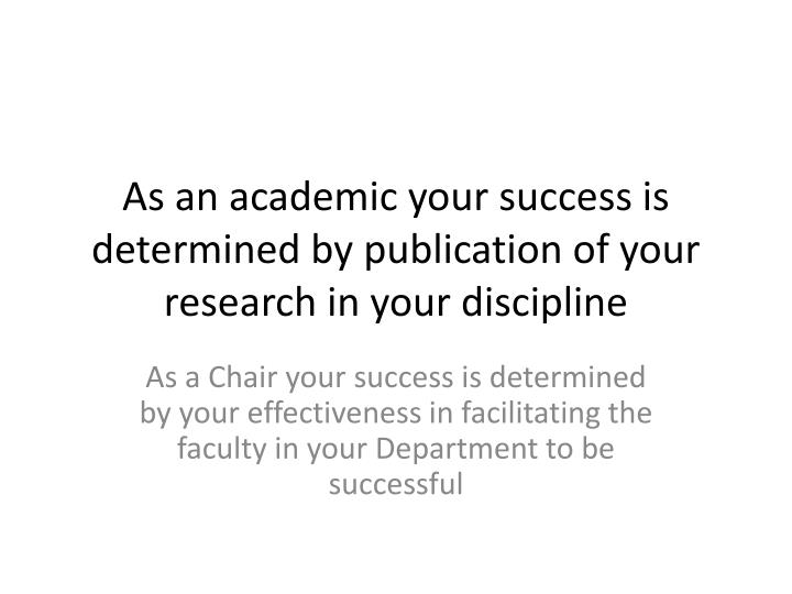 As an academic your success is determined by publication of your research in your discipline
