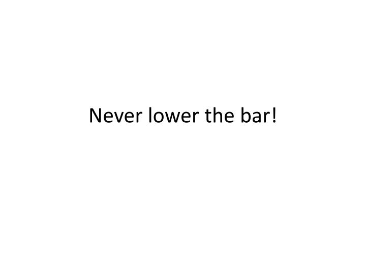 Never lower the bar!