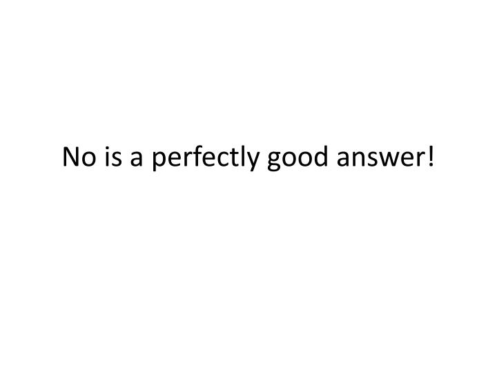 No is a perfectly good answer!