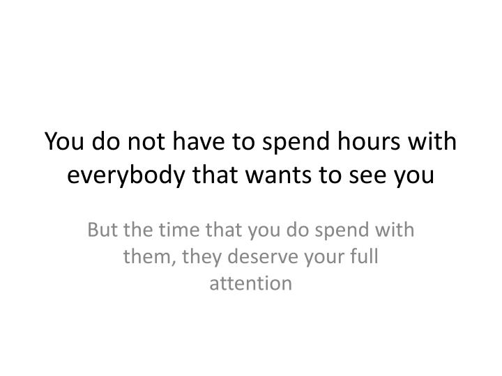 You do not have to spend hours with everybody that wants to see you