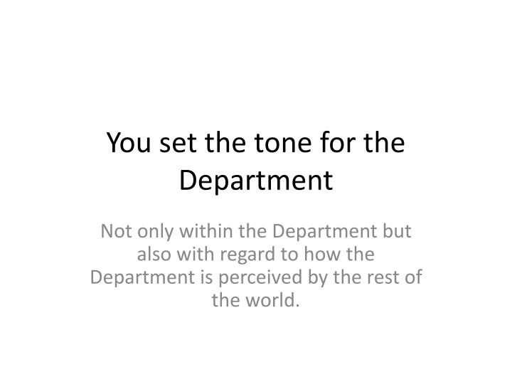 You set the tone for the Department