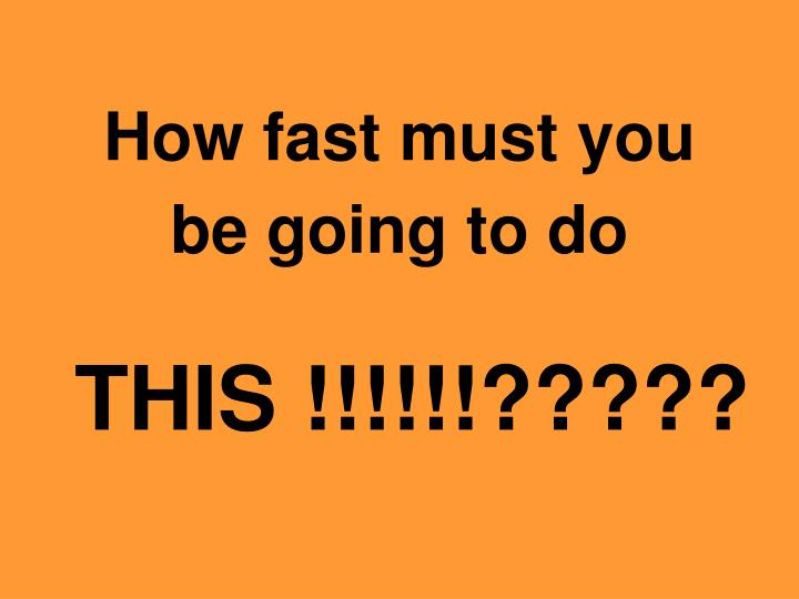 How fast must you be going to do