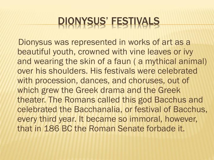 Dionysus was represented in works of art as a beautiful youth, crowned with vine leaves or ivy and wearing the skin of a faun ( a mythical animal) over his shoulders. His festivals were celebrated with procession, dances, and choruses, out of which grew the Greek drama and the Greek theater. The Romans called this god Bacchus and celebrated the Bacchanalia, or festival of Bacchus, every third year. It became so immoral, however, that in 186 BC the Roman Senate forbade it.