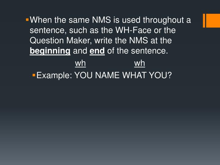 When the same NMS is used throughout a sentence, such as the WH-Face or the Question Maker, write the NMS at the