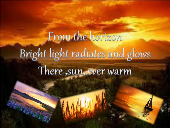 from the horizon bright light radiates and glows there sun ever warm n.