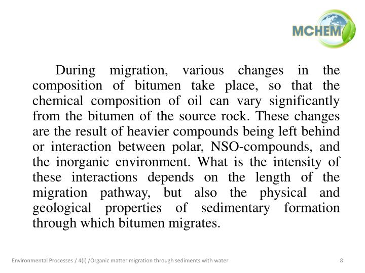 During migration, various changes in the composition of bitumen take place, so that the chemical composition of oil can vary significantly from the bitumen of the source rock. These changes are the result of heavier compounds being left behind or interaction between polar, NSO-compounds, and the inorganic environment. What is the intensity of these interactions depends on the length of the migration pathway, but also the physical and geological properties of sedimentary formation through which bitumen migrates.