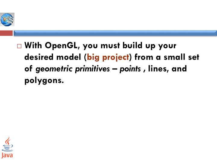 With OpenGL, you must build up your desired model