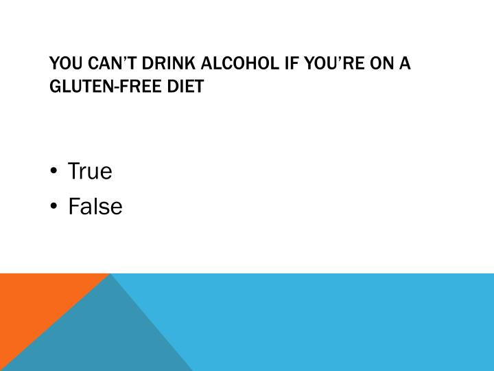 You can't drink alcohol if you're on a gluten-free diet