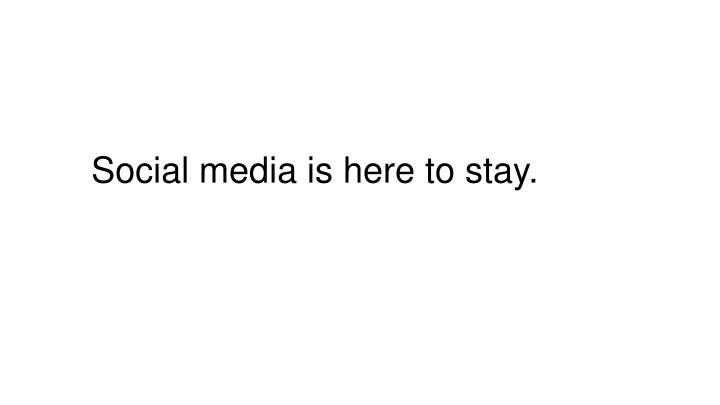 Social media is here to stay.