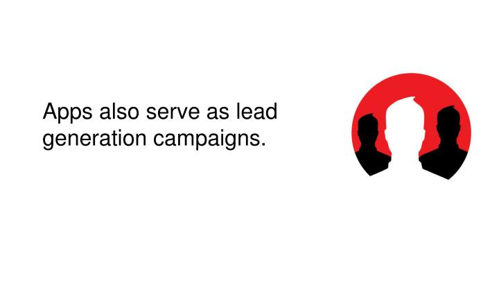 Apps also serve as lead generation campaigns.