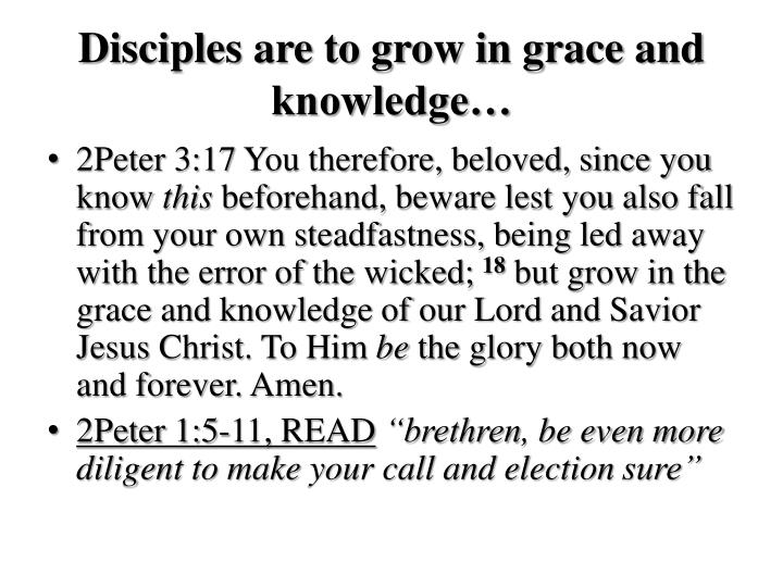 Disciples are to grow in grace and knowledge…