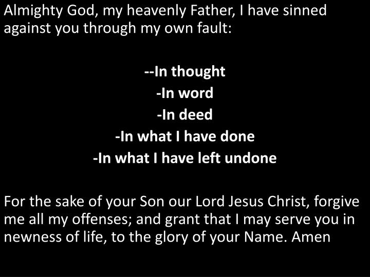 Almighty God, my heavenly Father, I have sinned against you through my own fault: