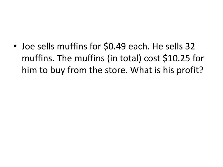 Joe sells muffins for $0.49 each. He sells 32 muffins. The muffins (in total) cost $10.25 for him to buy from the store. What is his profit?
