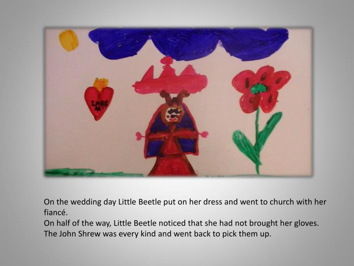 On the wedding day Little Beetle put on her dress and went to church with her fiancé.