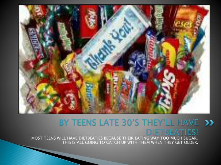BY TEENS LATE 30'S THEY'LL HAVE DIETBEATIES!