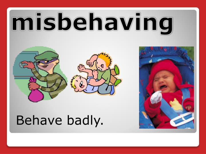 Behave badly.