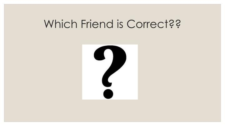 Which Friend is Correct??