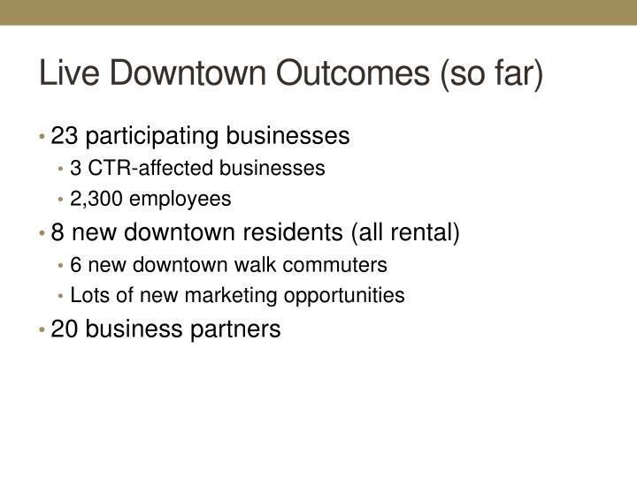Live Downtown Outcomes (so far)
