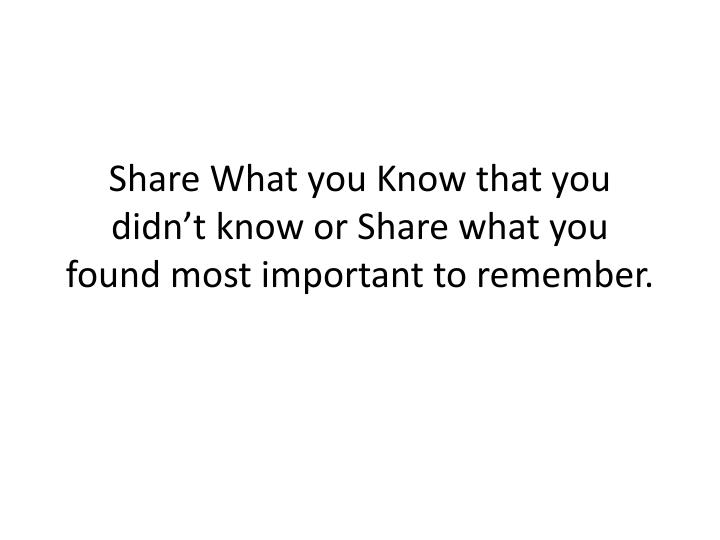 Share What you Know that you didn't know or Share what you found most important to remember.