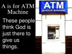 a is for atm machine