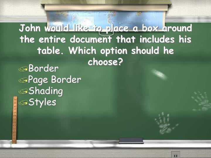 John would like to place a box around the entire document that includes his table. Which option shou...