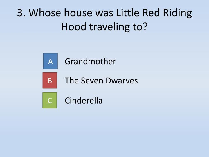 3. Whose house was Little Red Riding Hood traveling to?