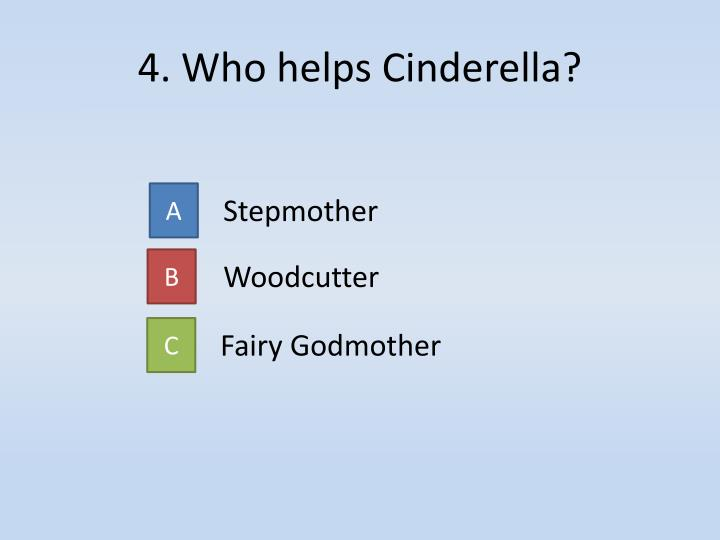 4. Who helps Cinderella?