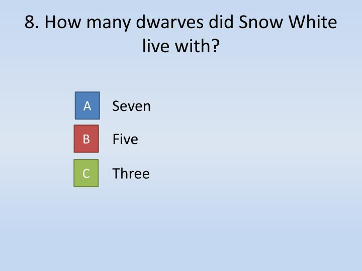 8. How many dwarves did Snow White live with?
