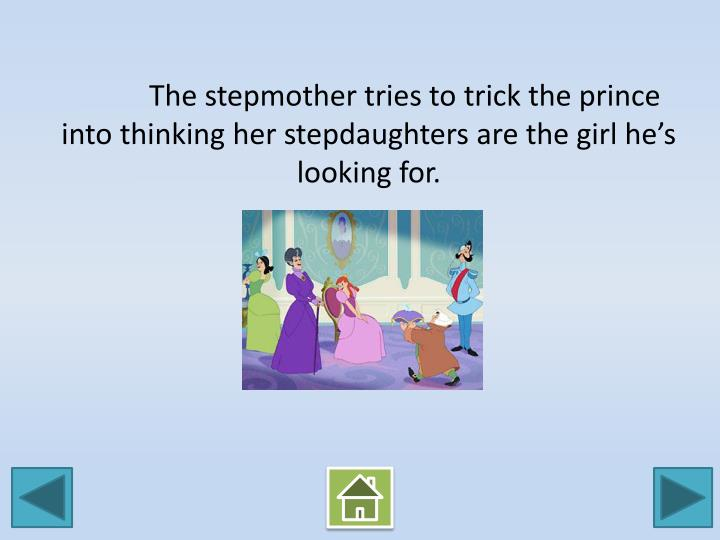 The stepmother tries to trick the prince into thinking her stepdaughters are the girl he's looking for.