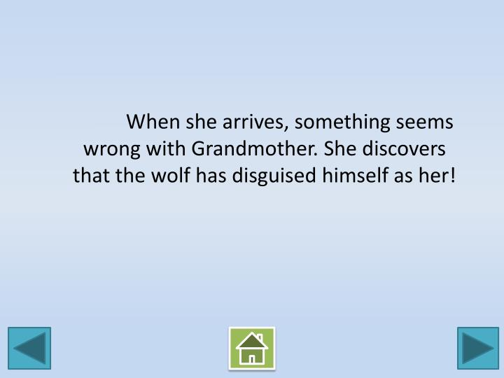 When she arrives, something seems wrong with Grandmother. She discovers that the wolf has disguised himself as her!