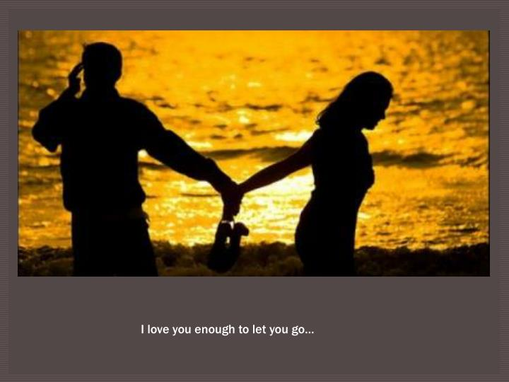 I love you enough to let you go…