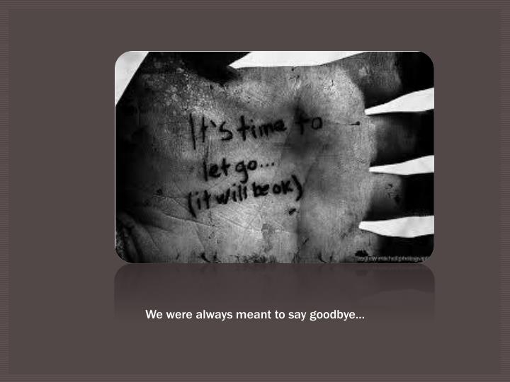 We were always meant to say goodbye…