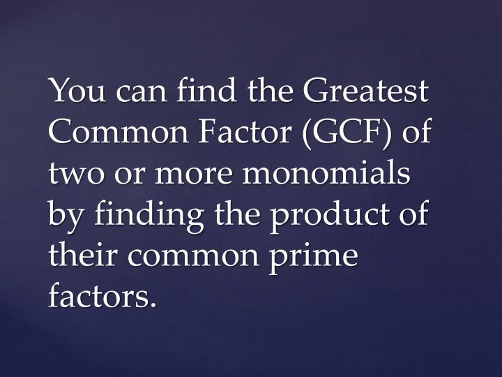 You can find the Greatest Common Factor (GCF) of two or more monomials by finding the product of the...