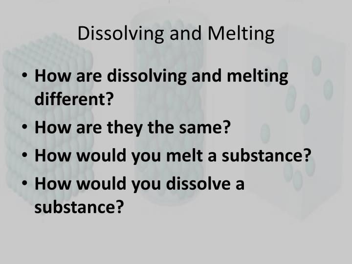 Dissolving and Melting
