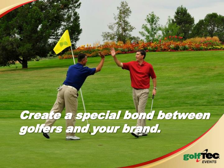 Create a special bond between golfers and your brand.