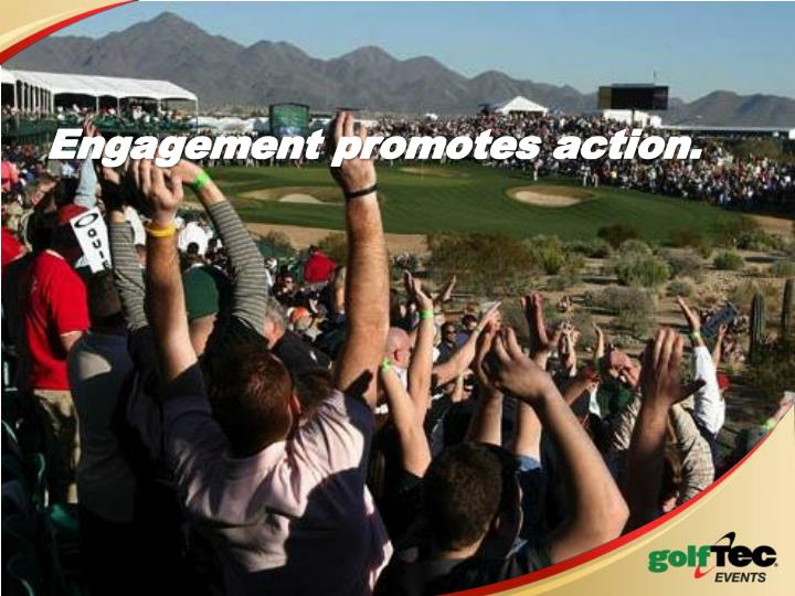 Engagement promotes action.
