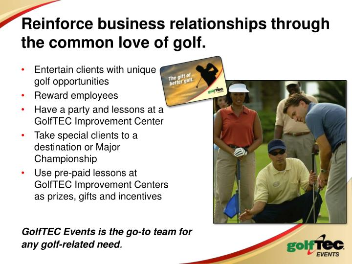 Reinforce business relationships through the common love of golf.