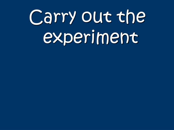 Carry out the experiment