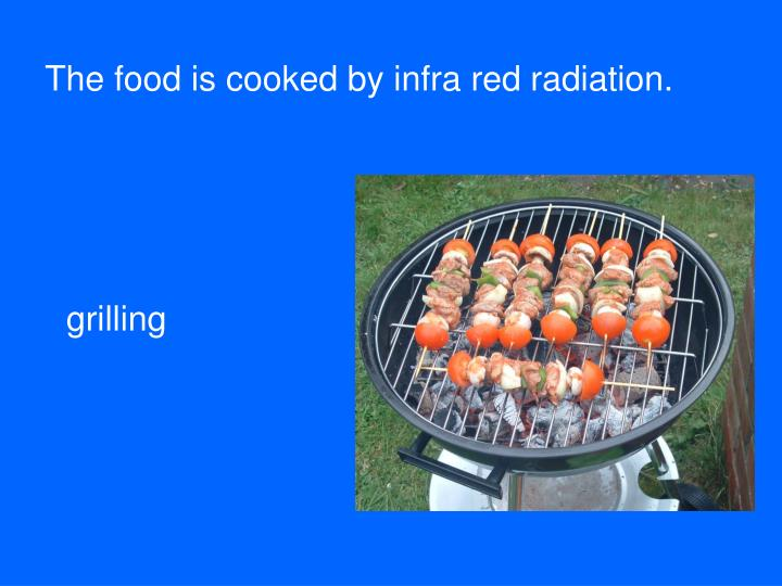 The food is cooked by infra red radiation.