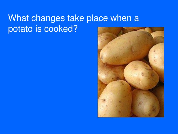 What changes take place when a potato is cooked?