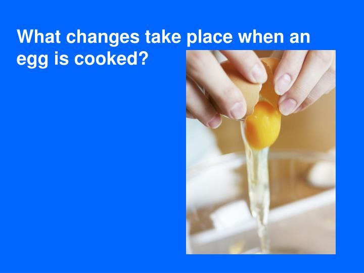 What changes take place when an egg is cooked?