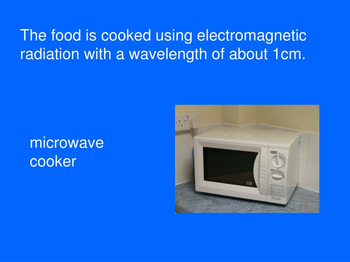 The food is cooked using electromagnetic radiation with a wavelength of about 1cm.