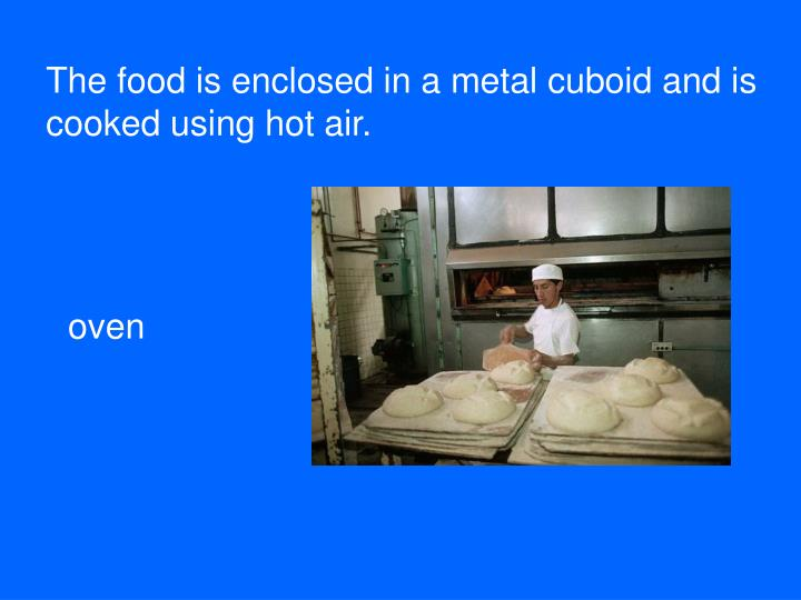 The food is enclosed in a metal cuboid and is cooked using hot air.