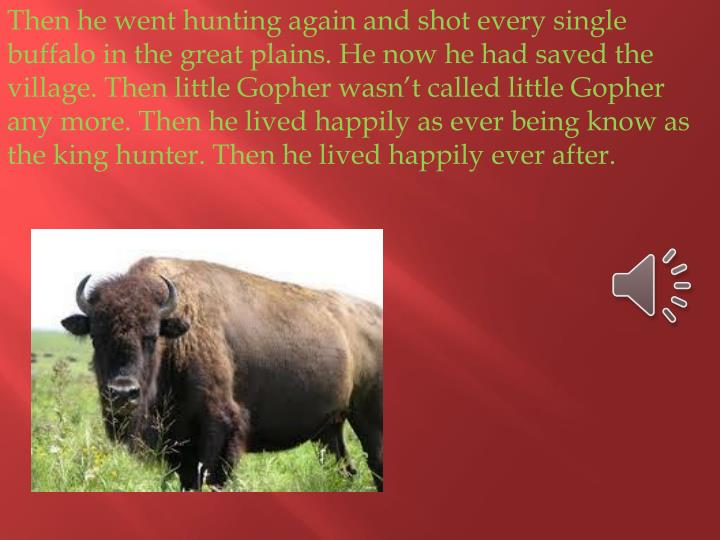 Then he went hunting again and shot every single buffalo in the great plains. He now he had saved th...