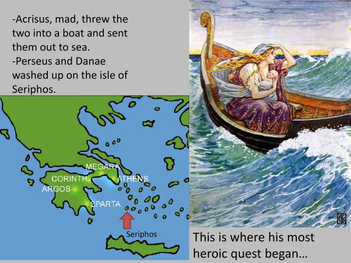 -Acrisus, mad, threw the two into a boat and sent them out to sea.