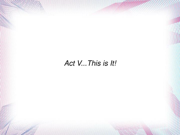 Act V...This is It!