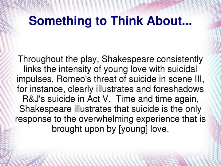 Throughout the play, Shakespeare consistently links the intensity of young love with suicidal impulses. Romeo's threat of suicide in scene III, for instance, clearly illustrates and foreshadows R&J's suicide in Act V.  Time and time again, Shakespeare illustrates that suicide is the only response to the overwhelming experience that is brought upon by [young] love.