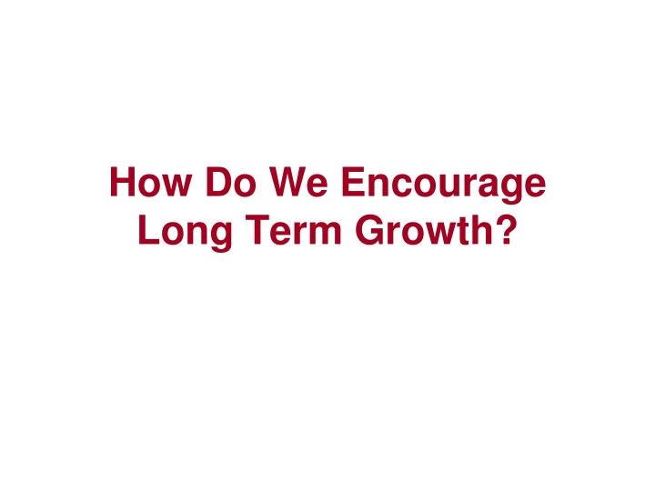 How Do We Encourage Long Term Growth?