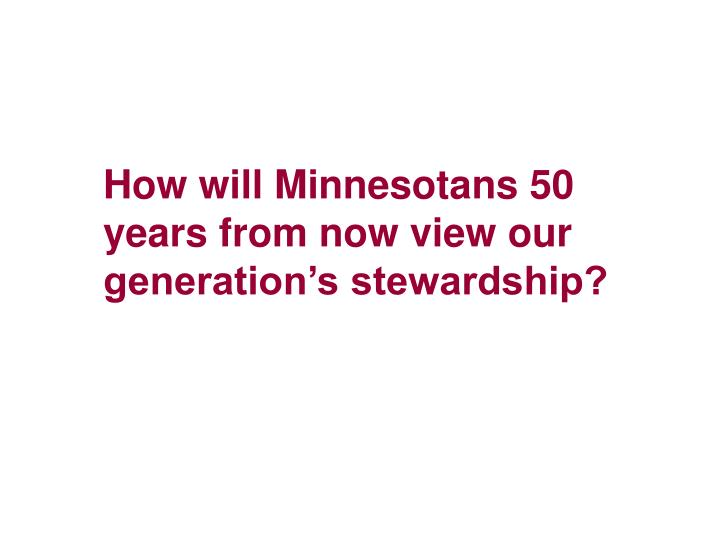 How will Minnesotans 50 years from now view our generation's stewardship?